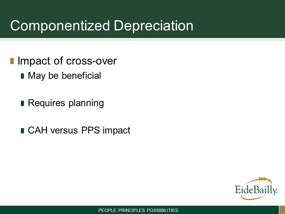 PEOPLE. PRINCIPLES. POSSIBILITIES. Componentized Depreciation Impact of cross-over May be beneficial Requires planning CAH versus PPS impact