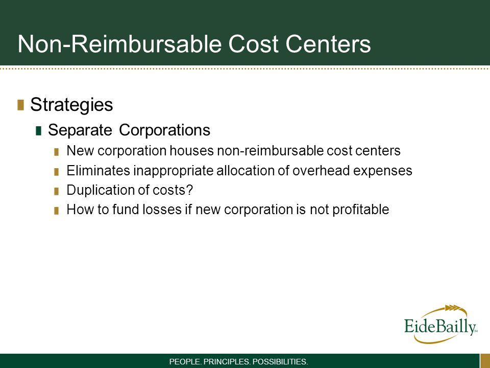PEOPLE. PRINCIPLES. POSSIBILITIES. Non-Reimbursable Cost Centers Strategies Separate Corporations New corporation houses non-reimbursable cost centers