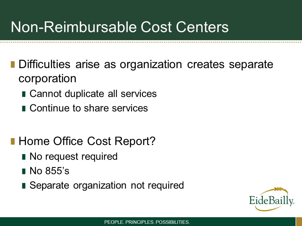 PEOPLE. PRINCIPLES. POSSIBILITIES. Non-Reimbursable Cost Centers Difficulties arise as organization creates separate corporation Cannot duplicate all