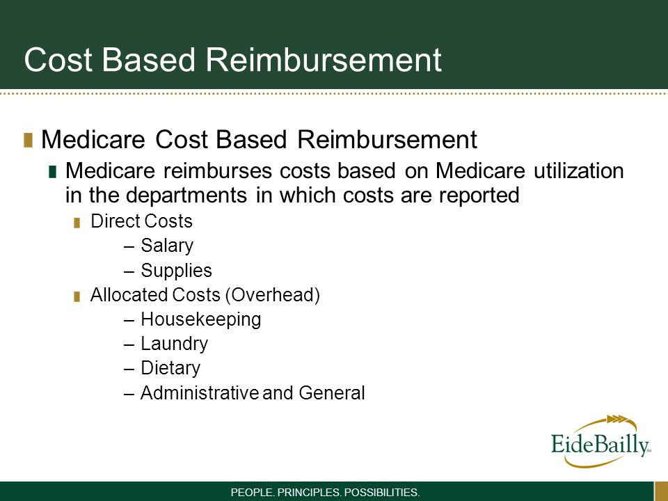 PEOPLE. PRINCIPLES. POSSIBILITIES. Cost Based Reimbursement Medicare Cost Based Reimbursement Medicare reimburses costs based on Medicare utilization