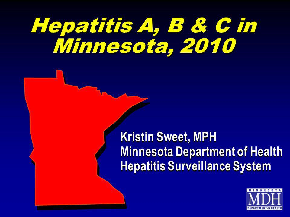 Hepatitis A, B & C in Minnesota, 2010 Kristin Sweet, MPH Minnesota Department of Health Hepatitis Surveillance System Kristin Sweet, MPH Minnesota Department of Health Hepatitis Surveillance System