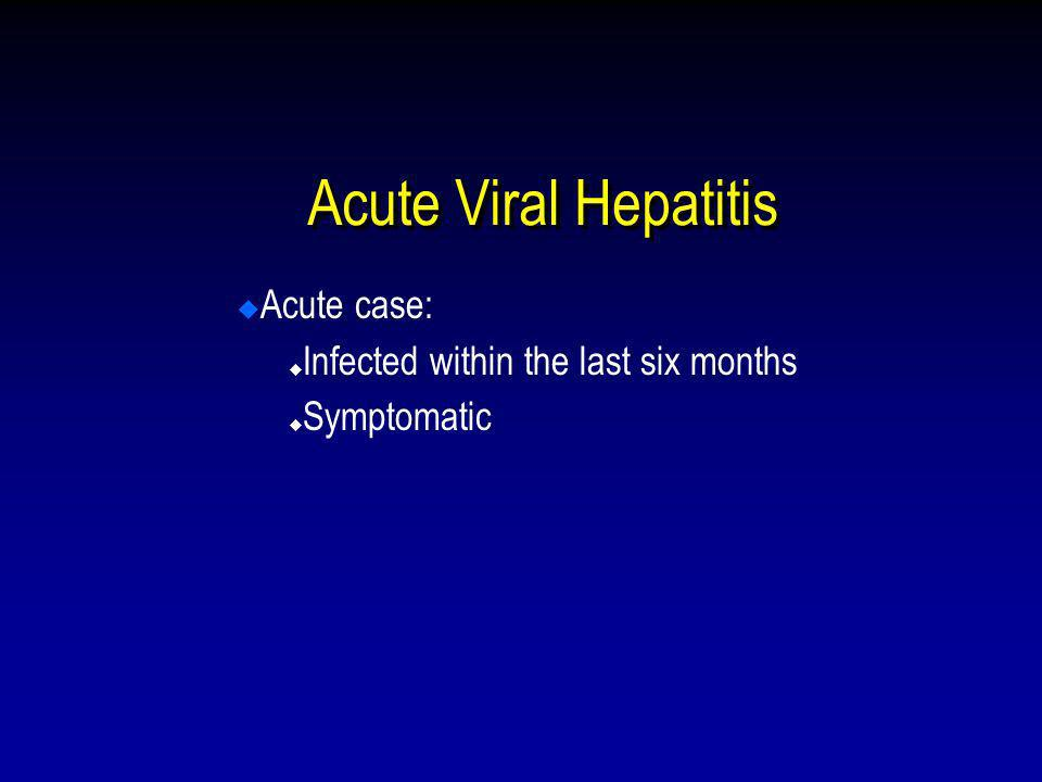 Acute Viral Hepatitis Acute case: Infected within the last six months Symptomatic