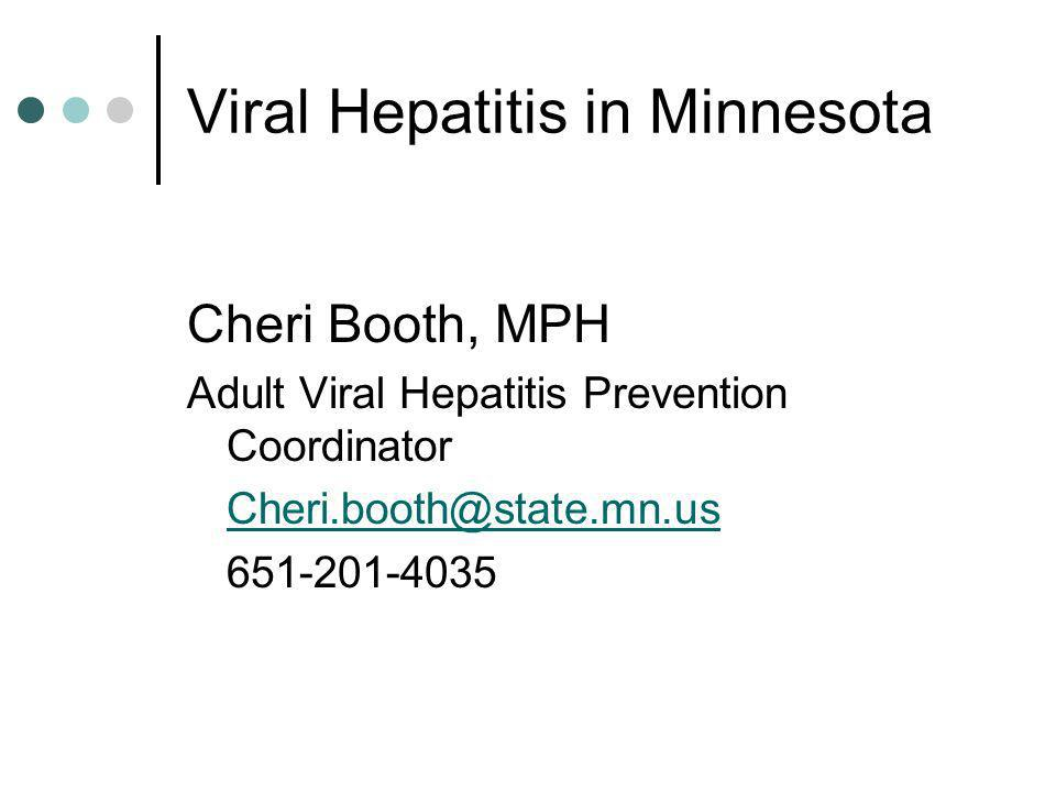 Viral Hepatitis in Minnesota Cheri Booth, MPH Adult Viral Hepatitis Prevention Coordinator Cheri.booth@state.mn.us 651-201-4035