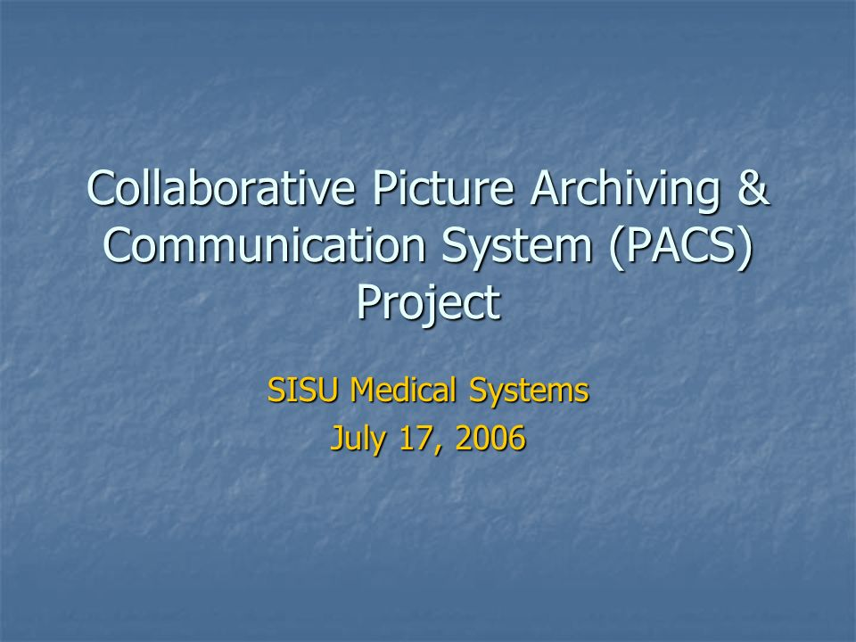 Collaborative Picture Archiving & Communication System (PACS) Project SISU Medical Systems July 17, 2006