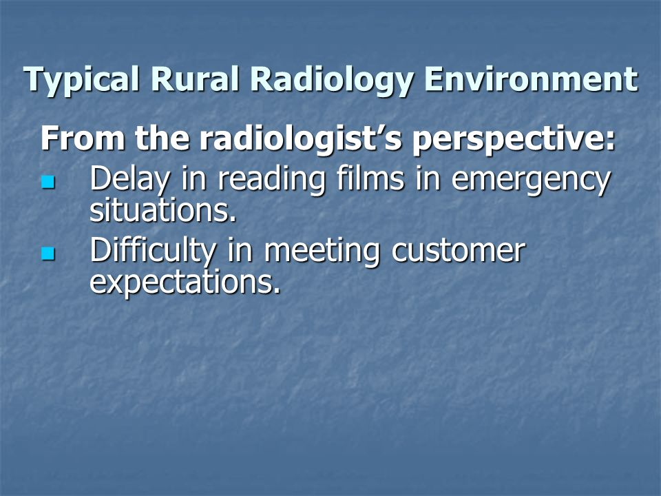Typical Rural Radiology Environment From the radiologists perspective: Delay in reading films in emergency situations.