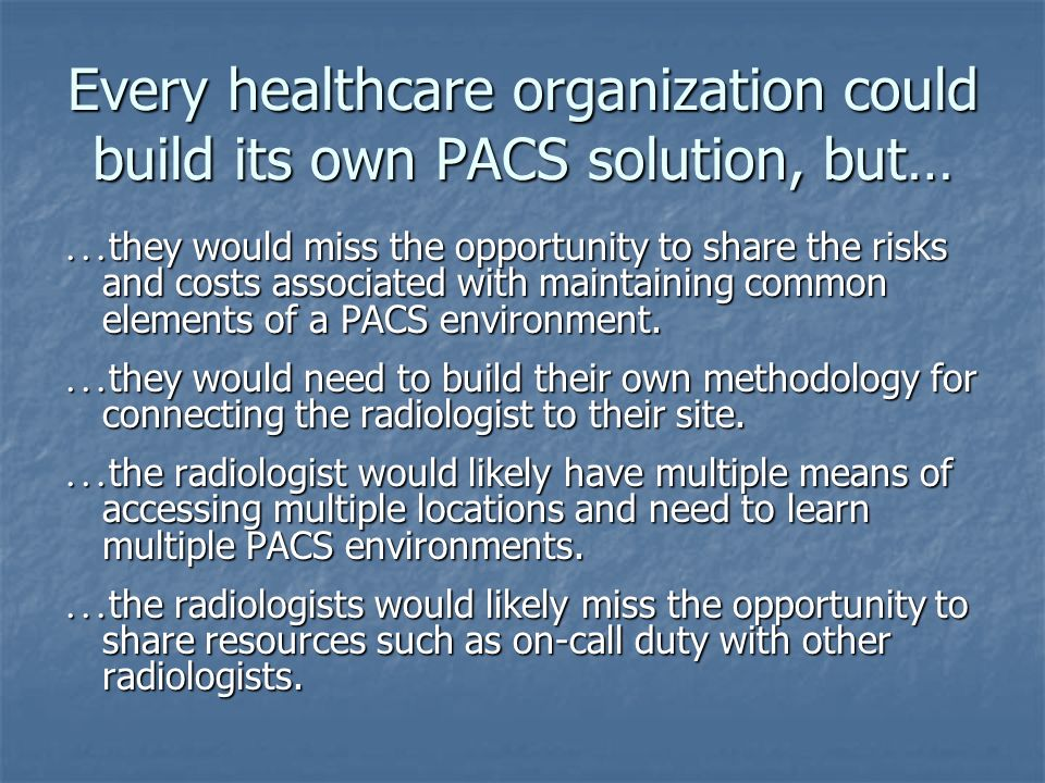 Every healthcare organization could build its own PACS solution, but… … they would miss the opportunity to share the risks and costs associated with maintaining common elements of a PACS environment.