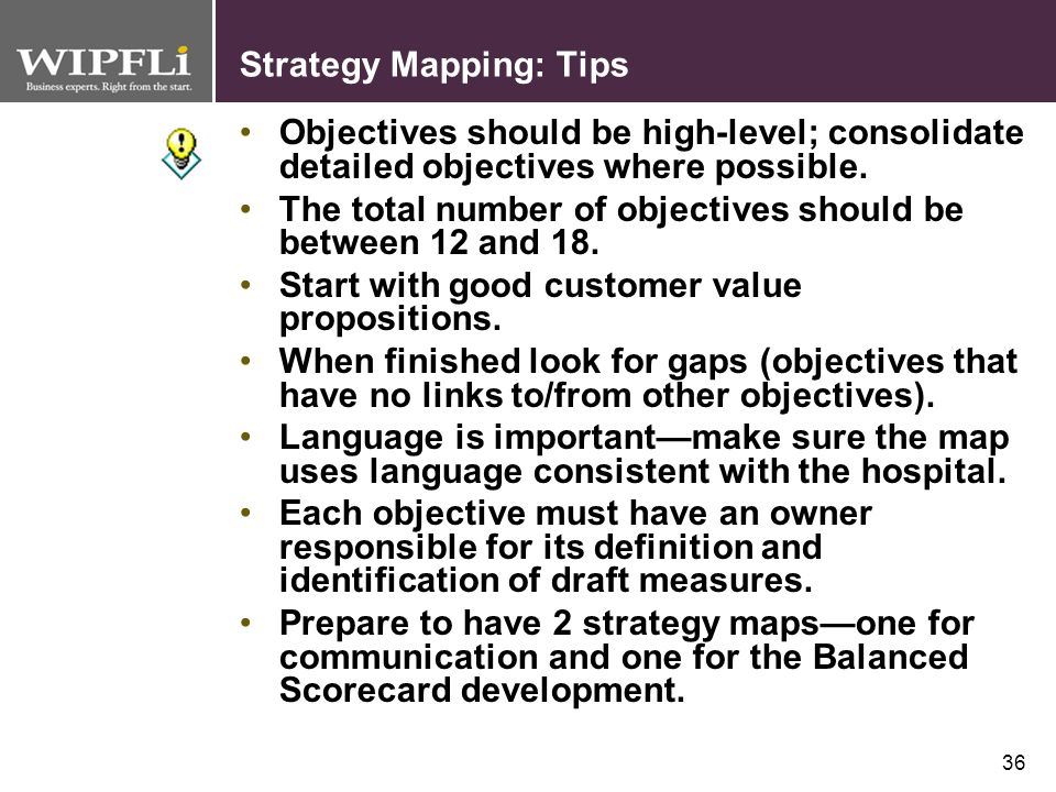 35 Strategy Mapping: Checklist What are the critical steps involved with strategy mapping? Steering Committee (5-8 members) Pre-Work Reading (introduc