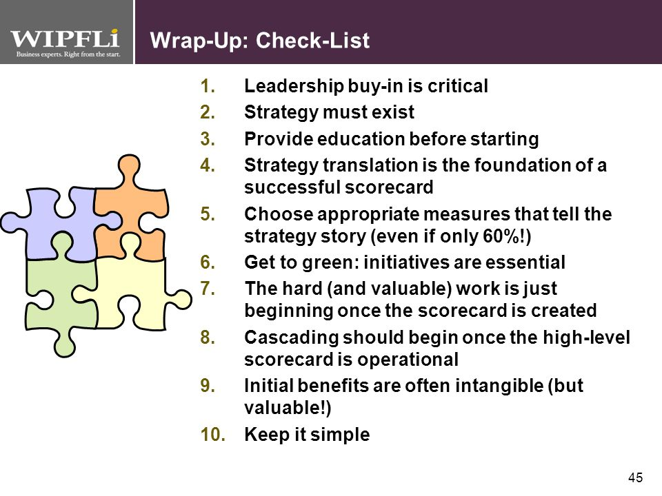 44 Wrap-Up The Balanced Scorecard is a powerful management tool to help execute strategy. There are three steps in the Balanced Scorecard building pro