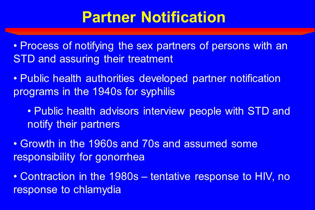Partner Notification Process of notifying the sex partners of persons with an STD and assuring their treatment Public health authorities developed par