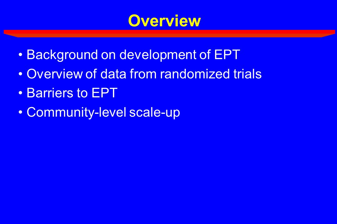 Overview Background on development of EPT Overview of data from randomized trials Barriers to EPT Community-level scale-up