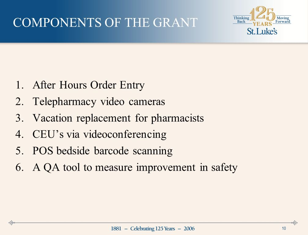 10 COMPONENTS OF THE GRANT 1.After Hours Order Entry 2.Telepharmacy video cameras 3.Vacation replacement for pharmacists 4.CEUs via videoconferencing 5.POS bedside barcode scanning 6.A QA tool to measure improvement in safety