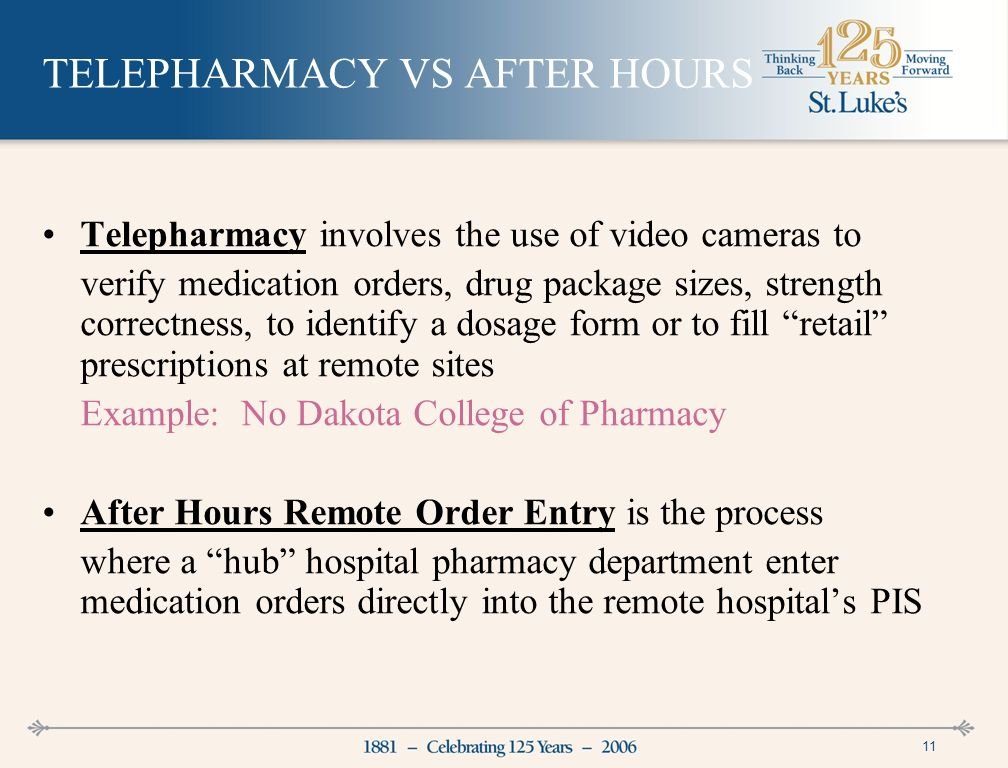 11 TELEPHARMACY VS AFTER HOURS Telepharmacy involves the use of video cameras to verify medication orders, drug package sizes, strength correctness, to identify a dosage form or to fill retail prescriptions at remote sites Example: No Dakota College of Pharmacy After Hours Remote Order Entry is the process where a hub hospital pharmacy department enter medication orders directly into the remote hospitals PIS