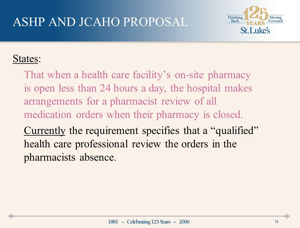 14 ASHP AND JCAHO PROPOSAL States: That when a health care facilitys on-site pharmacy is open less than 24 hours a day, the hospital makes arrangements for a pharmacist review of all medication orders when their pharmacy is closed.