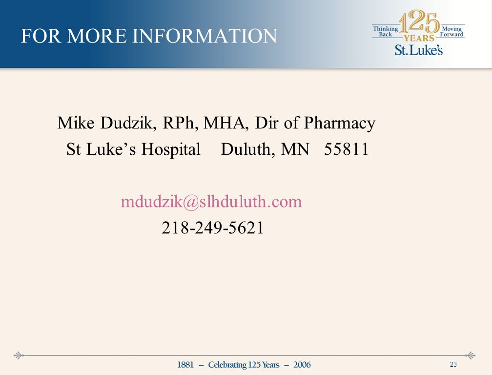 23 FOR MORE INFORMATION Mike Dudzik, RPh, MHA, Dir of Pharmacy St Lukes Hospital Duluth, MN