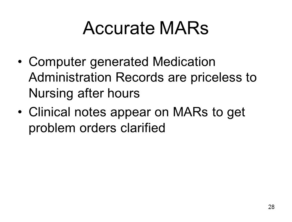 28 Accurate MARs Computer generated Medication Administration Records are priceless to Nursing after hours Clinical notes appear on MARs to get problem orders clarified
