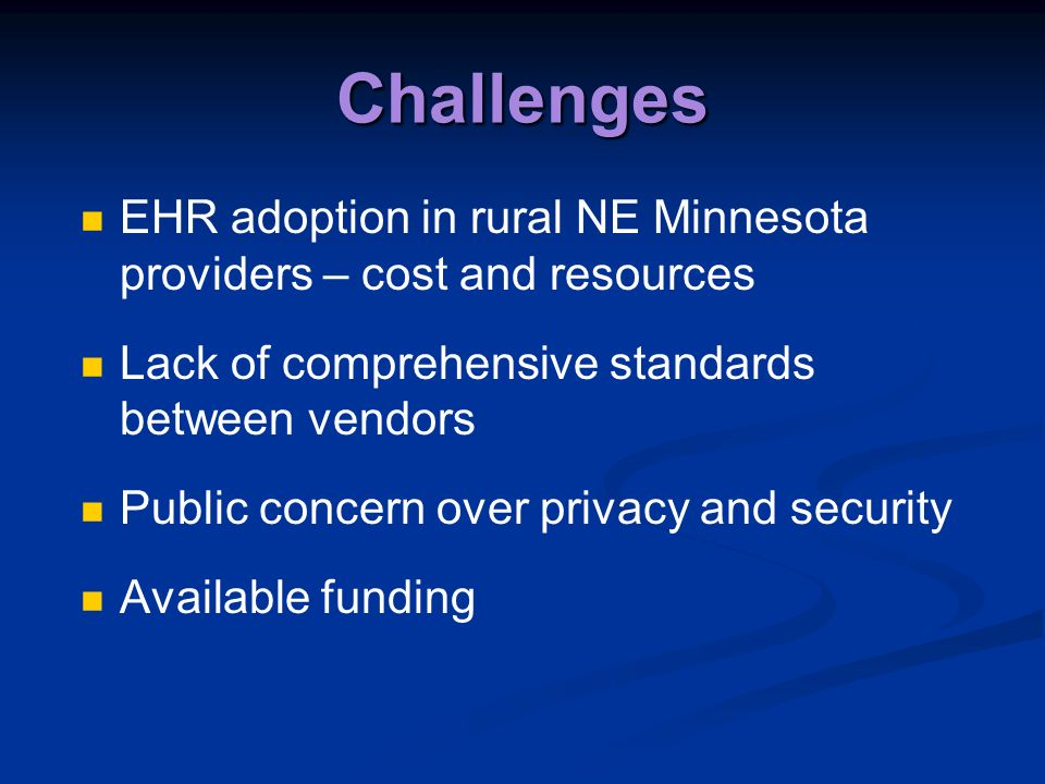 Challenges EHR adoption in rural NE Minnesota providers – cost and resources Lack of comprehensive standards between vendors Public concern over privacy and security Available funding