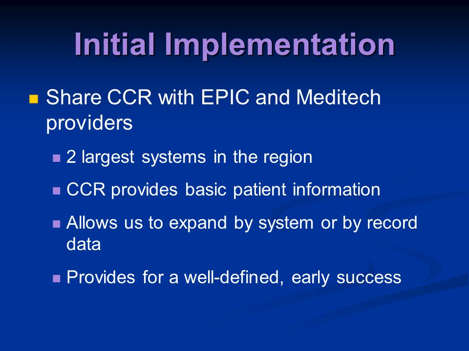 Initial Implementation Share CCR with EPIC and Meditech providers 2 largest systems in the region CCR provides basic patient information Allows us to expand by system or by record data Provides for a well-defined, early success