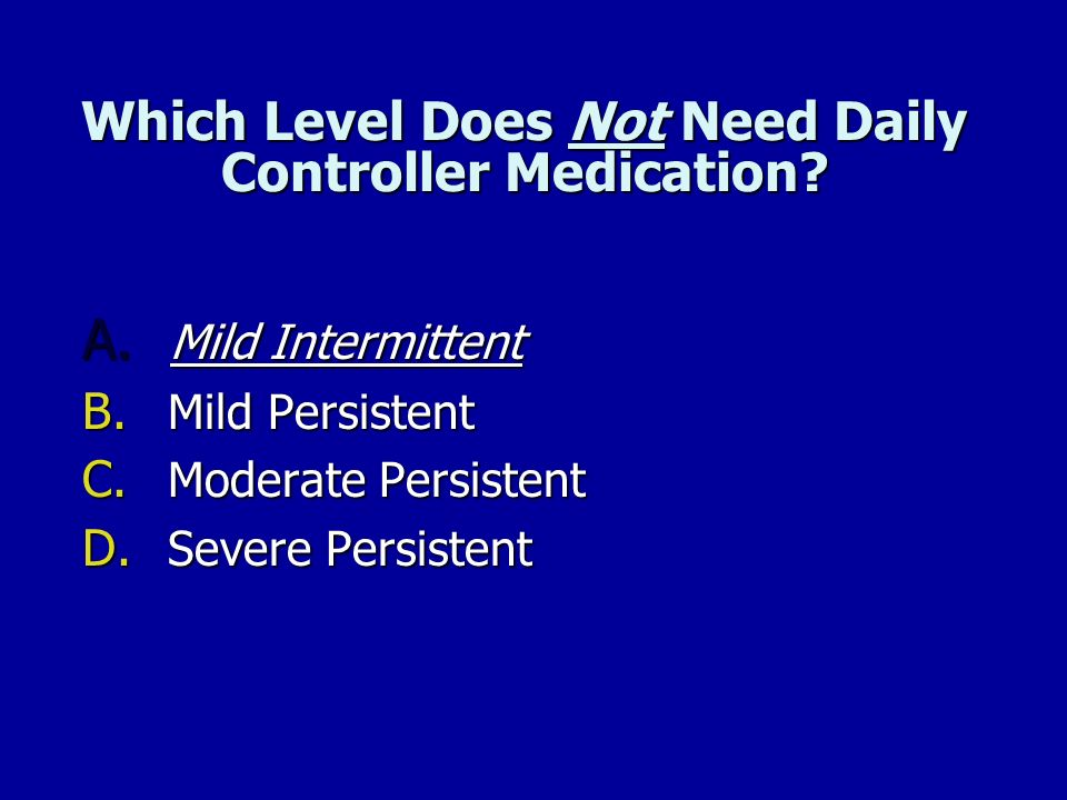Which Level Does Not Need Daily Controller Medication? A. Mild Intermittent B. Mild Persistent C. Moderate Persistent D. Severe Persistent