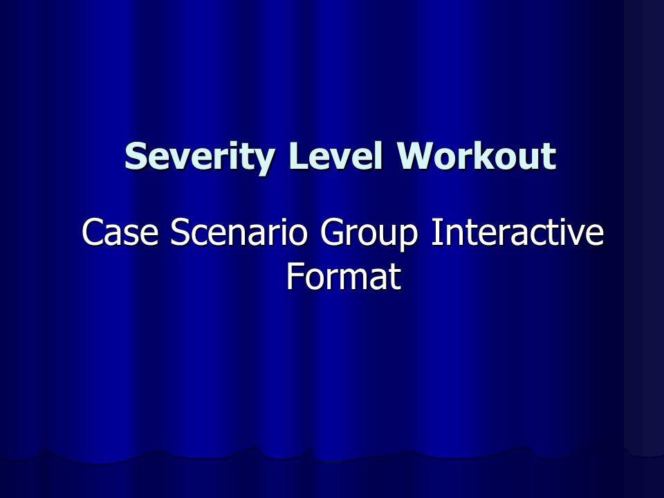 Severity Level Workout Severity Level Workout Case Scenario Group Interactive Format