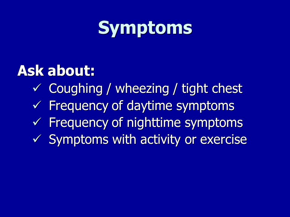 Symptoms Ask about: Coughing / wheezing / tight chest Coughing / wheezing / tight chest Frequency of daytime symptoms Frequency of daytime symptoms Fr