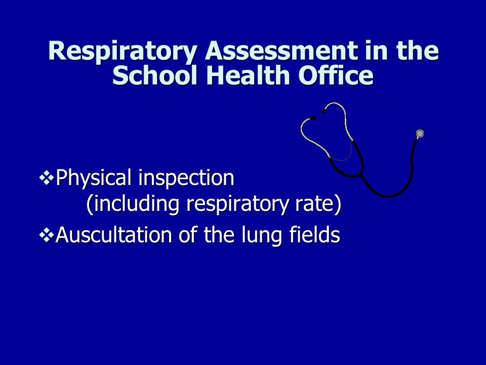 Respiratory Assessment in the School Health Office Physical inspection (including respiratory rate) Physical inspection (including respiratory rate) A
