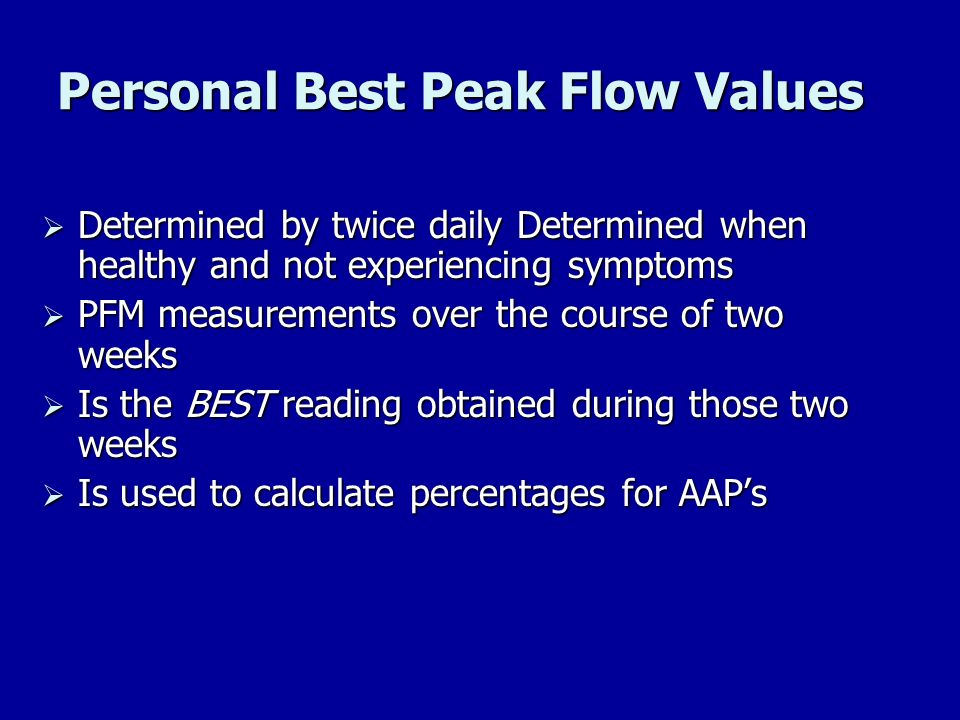 Personal Best Peak Flow Values Determined by twice daily Determined when healthy and not experiencing symptoms Determined by twice daily Determined wh