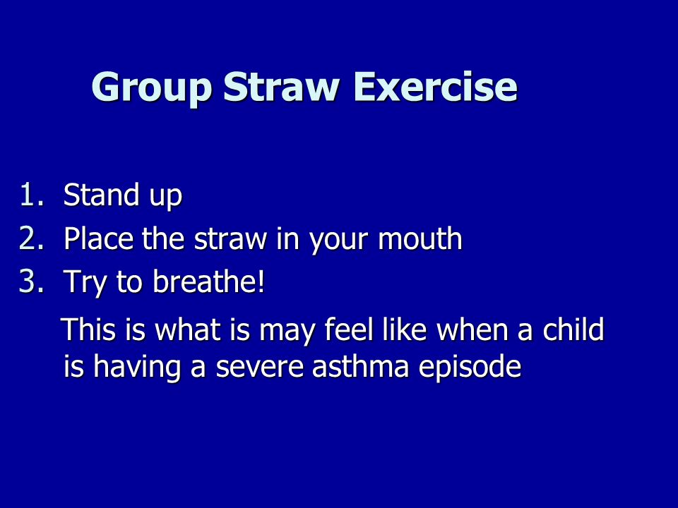 Group Straw Exercise Group Straw Exercise 1. Stand up 2. Place the straw in your mouth 3. Try to breathe! This is what is may feel like when a child i