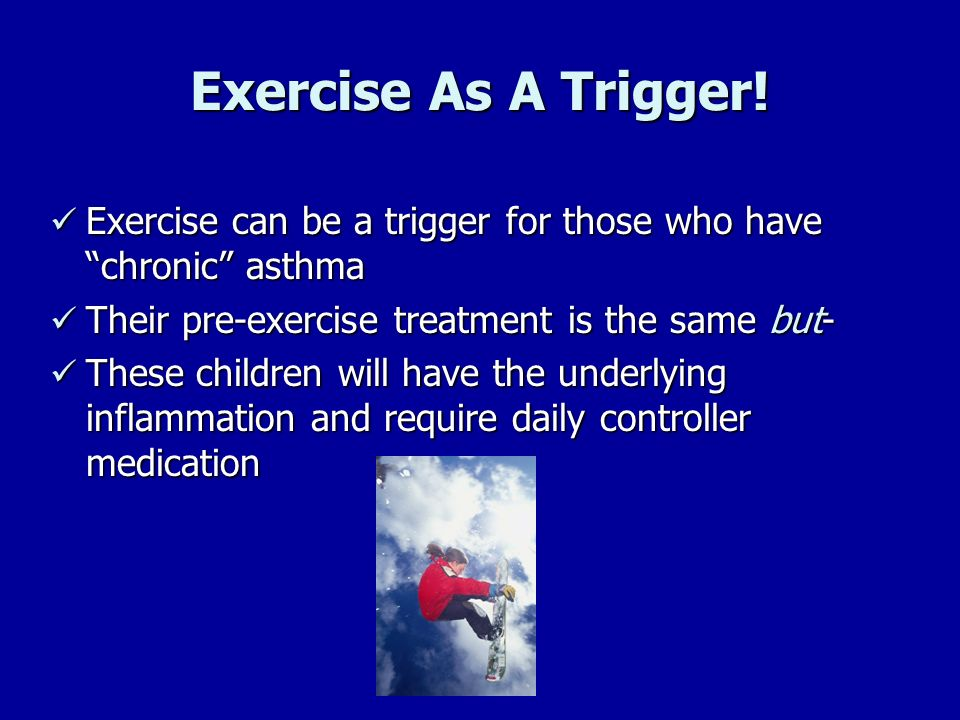 Exercise As A Trigger! Exercise can be a trigger for those who have chronic asthma Exercise can be a trigger for those who have chronic asthma Their p