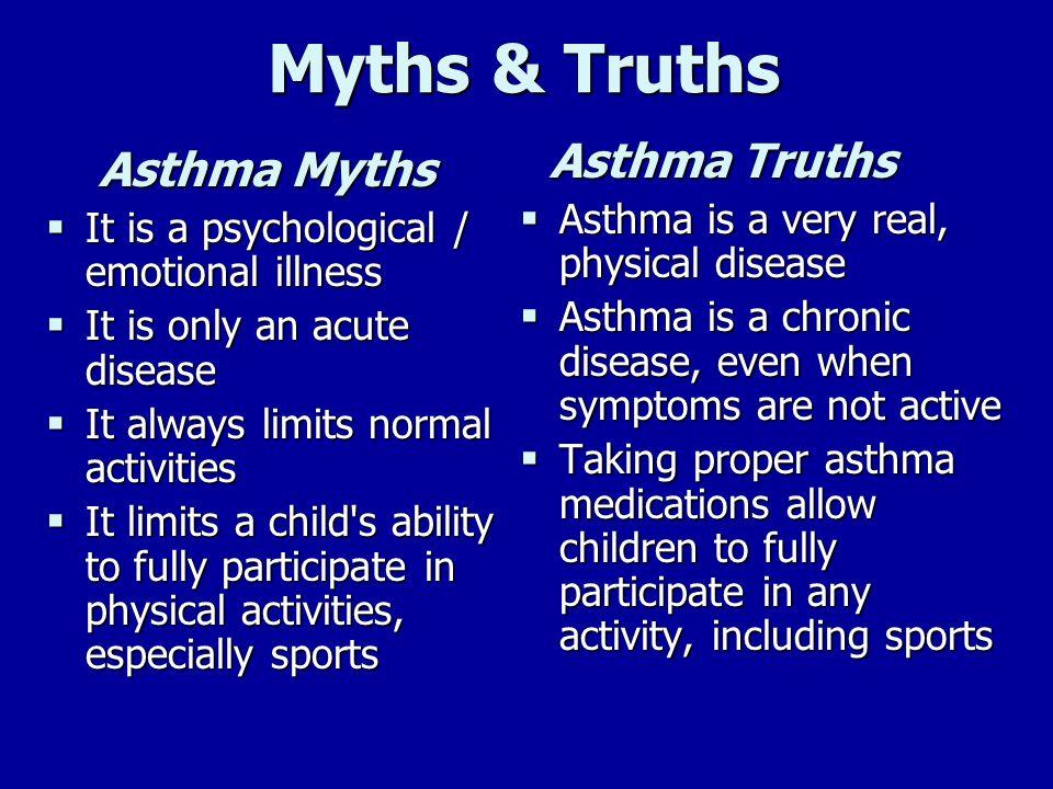 Myths & Truths Myths & Truths Asthma Myths It is a psychological / emotional illness It is a psychological / emotional illness It is only an acute dis