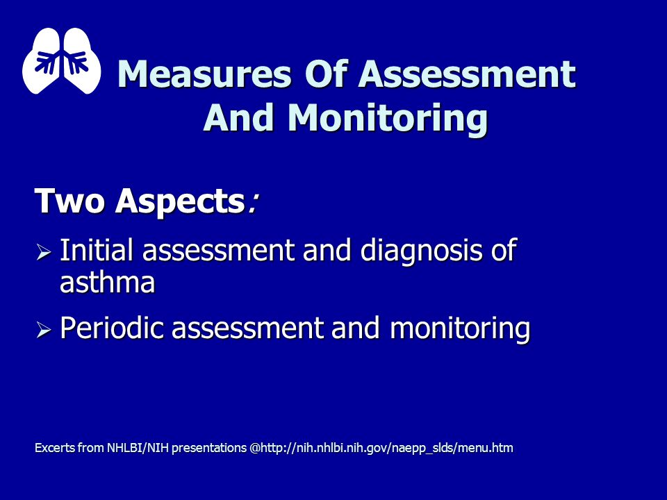 Measures Of Assessment And Monitoring Two Aspects: Initial assessment and diagnosis of asthma Initial assessment and diagnosis of asthma Periodic asse