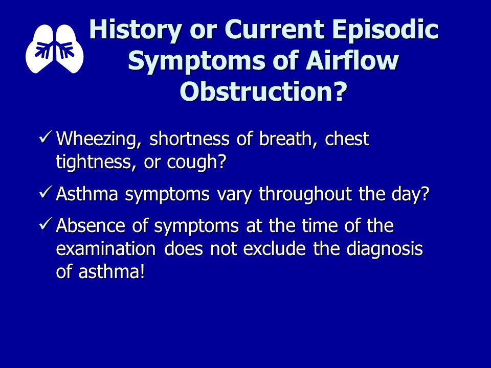 History or Current Episodic Symptoms of Airflow Obstruction? Wheezing, shortness of breath, chest tightness, or cough? Wheezing, shortness of breath,