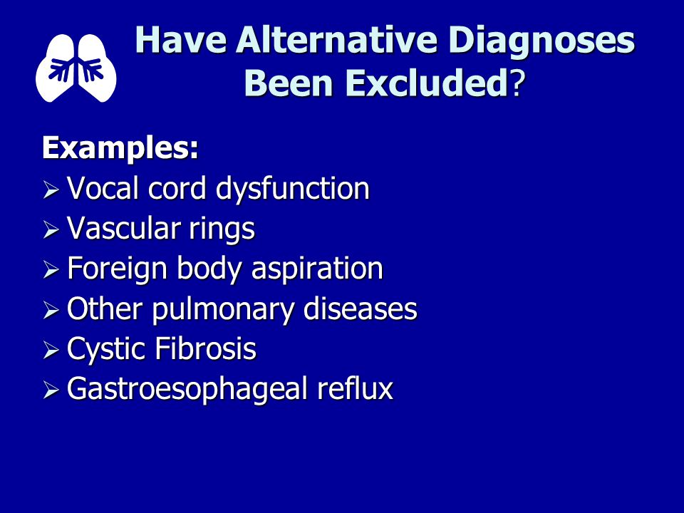 Have Alternative Diagnoses Been Excluded? Examples: Vocal cord dysfunction Vocal cord dysfunction Vascular rings Vascular rings Foreign body aspiratio
