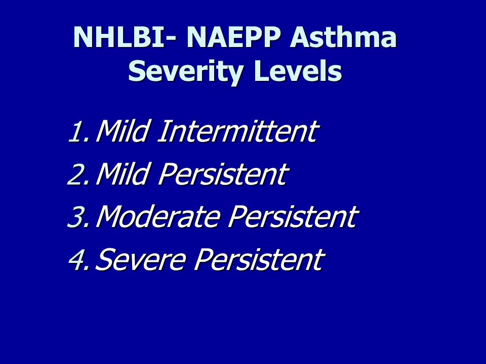 NHLBI- NAEPP Asthma Severity Levels 1. Mild Intermittent 2. Mild Persistent 3. Moderate Persistent 4. Severe Persistent