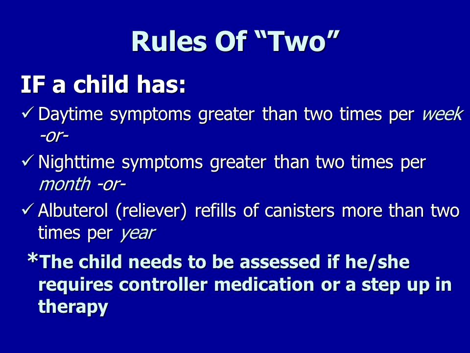 Rules Of Two IF a child has: Daytime symptoms greater than two times per week -or- Daytime symptoms greater than two times per week -or- Nighttime sym