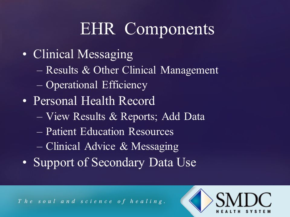 EHR Components Clinical Messaging –Results & Other Clinical Management –Operational Efficiency Personal Health Record –View Results & Reports; Add Data –Patient Education Resources –Clinical Advice & Messaging Support of Secondary Data Use