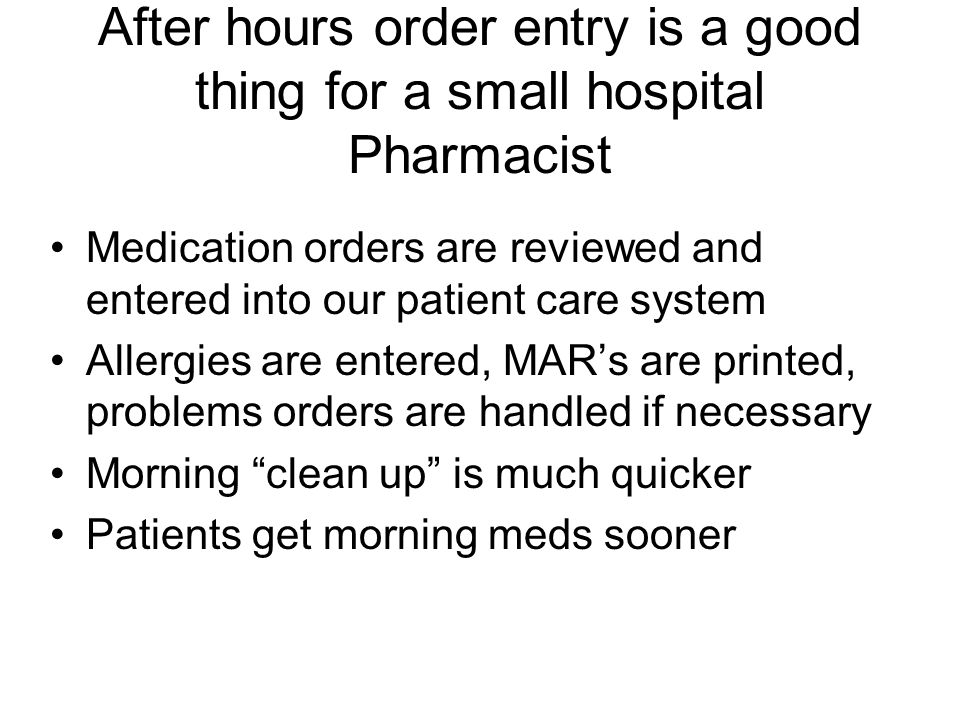 After hours order entry is a good thing for a small hospital Pharmacist Medication orders are reviewed and entered into our patient care system Allerg