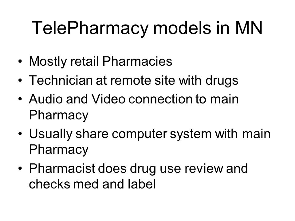 TelePharmacy models in MN Mostly retail Pharmacies Technician at remote site with drugs Audio and Video connection to main Pharmacy Usually share comp