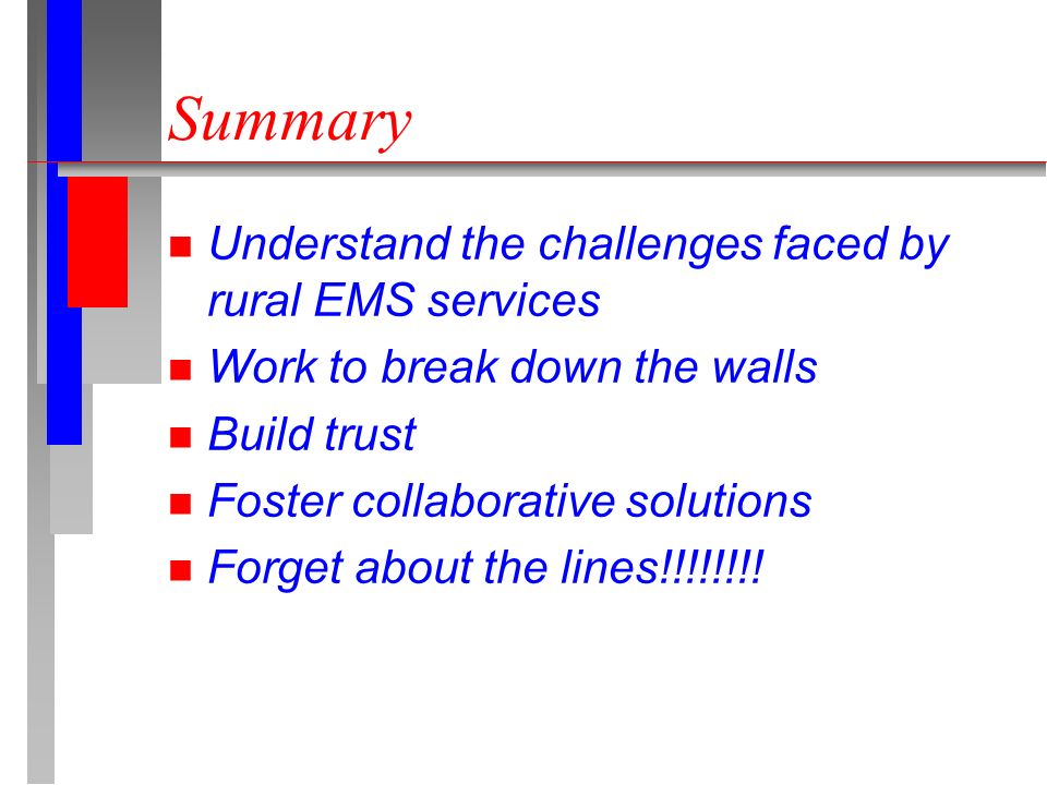 Summary n Understand the challenges faced by rural EMS services n Work to break down the walls n Build trust n Foster collaborative solutions n Forget about the lines!!!!!!!!