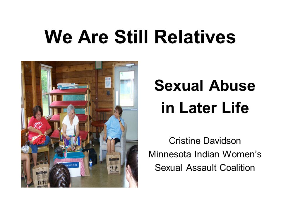 We Are Still Relatives Sexual Abuse in Later Life Cristine Davidson Minnesota Indian Womens Sexual Assault Coalition