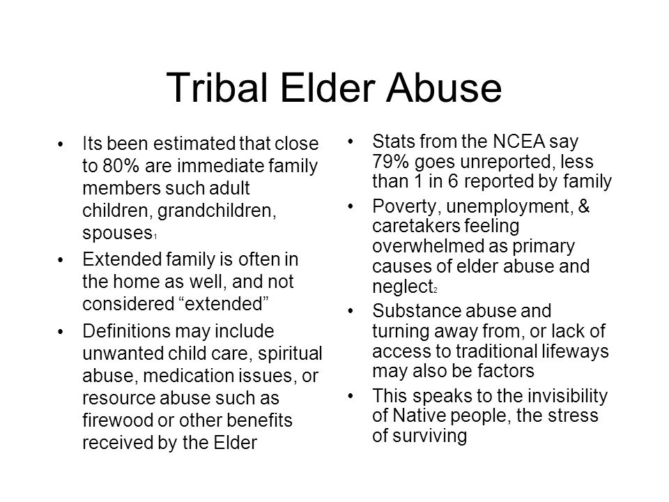 Tribal Elder Abuse Its been estimated that close to 80% are immediate family members such adult children, grandchildren, spouses 1 Extended family is often in the home as well, and not considered extended Definitions may include unwanted child care, spiritual abuse, medication issues, or resource abuse such as firewood or other benefits received by the Elder Stats from the NCEA say 79% goes unreported, less than 1 in 6 reported by family Poverty, unemployment, & caretakers feeling overwhelmed as primary causes of elder abuse and neglect 2 Substance abuse and turning away from, or lack of access to traditional lifeways may also be factors This speaks to the invisibility of Native people, the stress of surviving