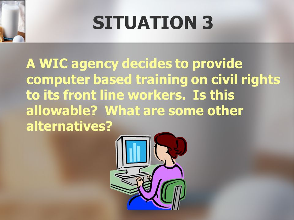 SITUATION 3 A WIC agency decides to provide computer based training on civil rights to its front line workers. Is this allowable? What are some other
