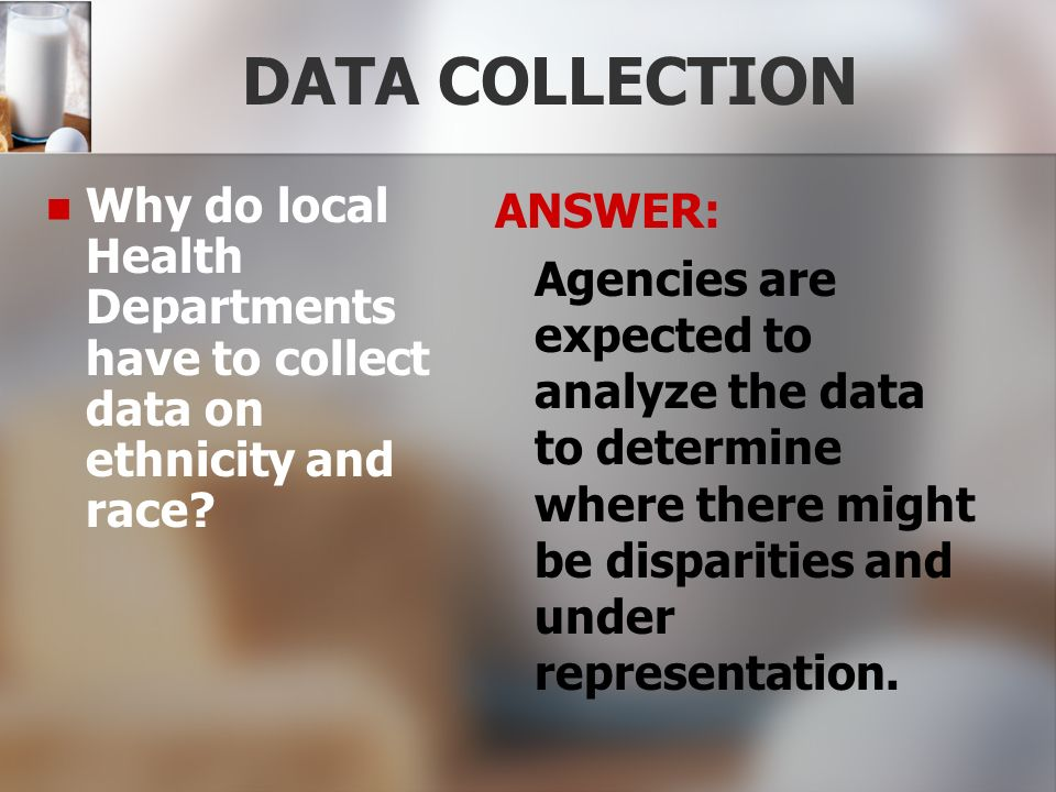 DATA COLLECTION Why do local Health Departments have to collect data on ethnicity and race? ANSWER: Agencies are expected to analyze the data to deter