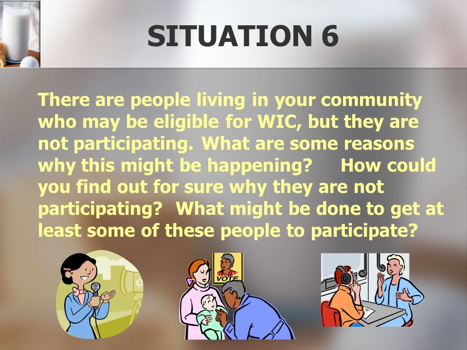 SITUATION 6 There are people living in your community who may be eligible for WIC, but they are not participating. What are some reasons why this migh