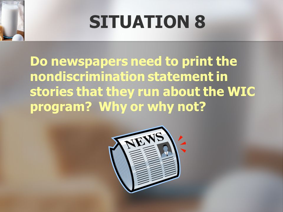 SITUATION 8 Do newspapers need to print the nondiscrimination statement in stories that they run about the WIC program? Why or why not?
