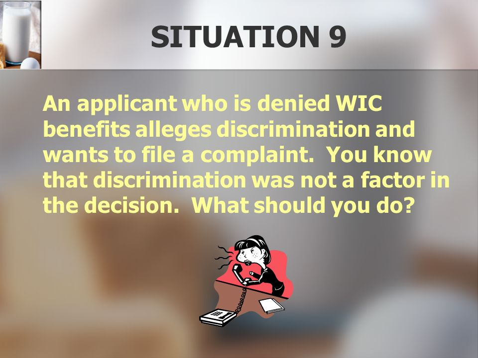 SITUATION 9 An applicant who is denied WIC benefits alleges discrimination and wants to file a complaint. You know that discrimination was not a facto