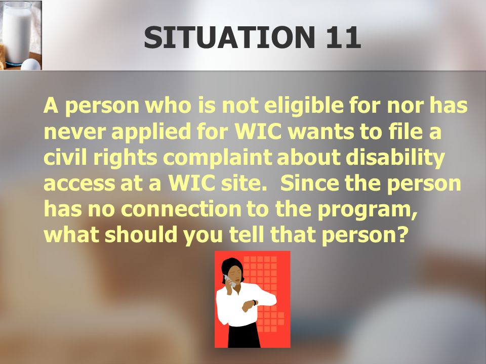 SITUATION 11 A person who is not eligible for nor has never applied for WIC wants to file a civil rights complaint about disability access at a WIC si