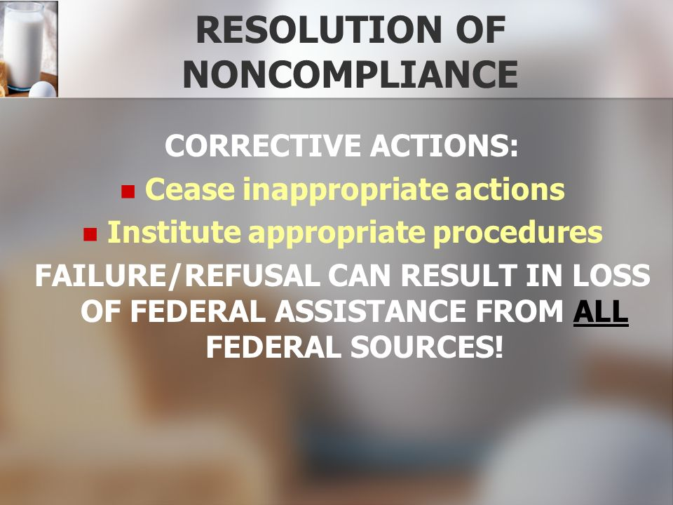 RESOLUTION OF NONCOMPLIANCE CORRECTIVE ACTIONS: Cease inappropriate actions Institute appropriate procedures FAILURE/REFUSAL CAN RESULT IN LOSS OF FED
