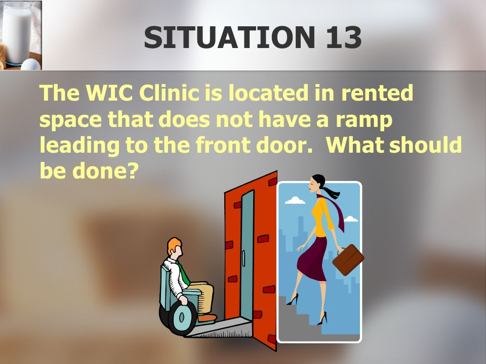 SITUATION 13 The WIC Clinic is located in rented space that does not have a ramp leading to the front door. What should be done?