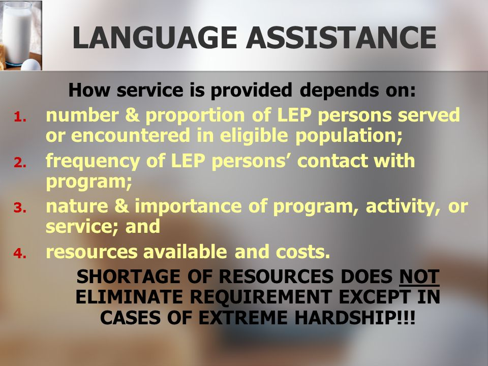 LANGUAGE ASSISTANCE How service is provided depends on: 1. 1. number & proportion of LEP persons served or encountered in eligible population; 2. 2. f