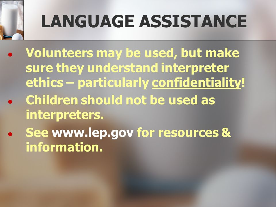 LANGUAGE ASSISTANCE Volunteers may be used, but make sure they understand interpreter ethics – particularly confidentiality! Children should not be us